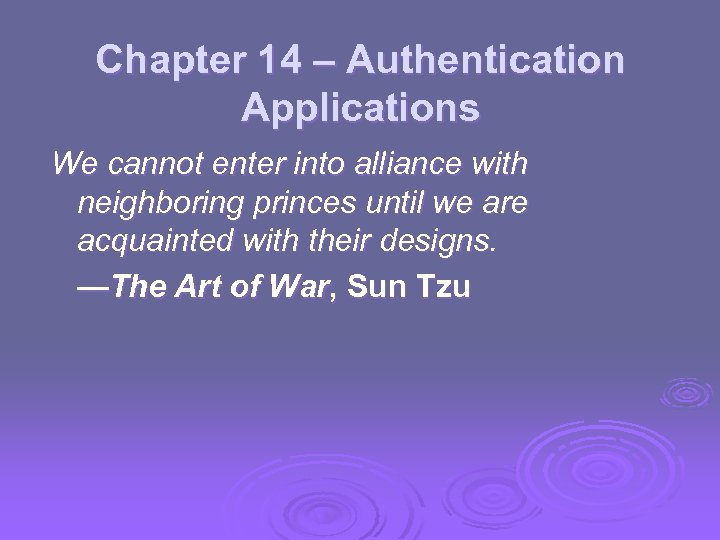 Chapter 14 – Authentication Applications We cannot enter into alliance with neighboring princes until