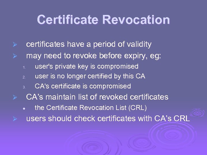 Certificate Revocation certificates have a period of validity may need to revoke before expiry,