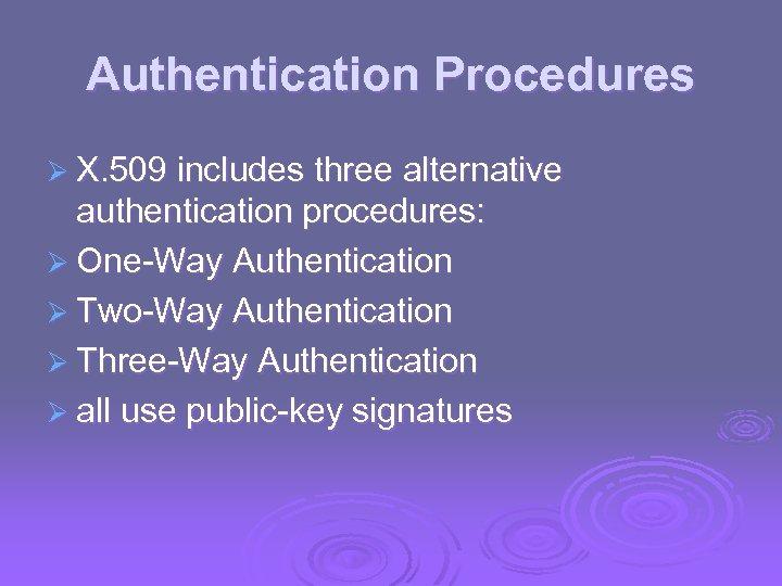 Authentication Procedures Ø X. 509 includes three alternative authentication procedures: Ø One-Way Authentication Ø