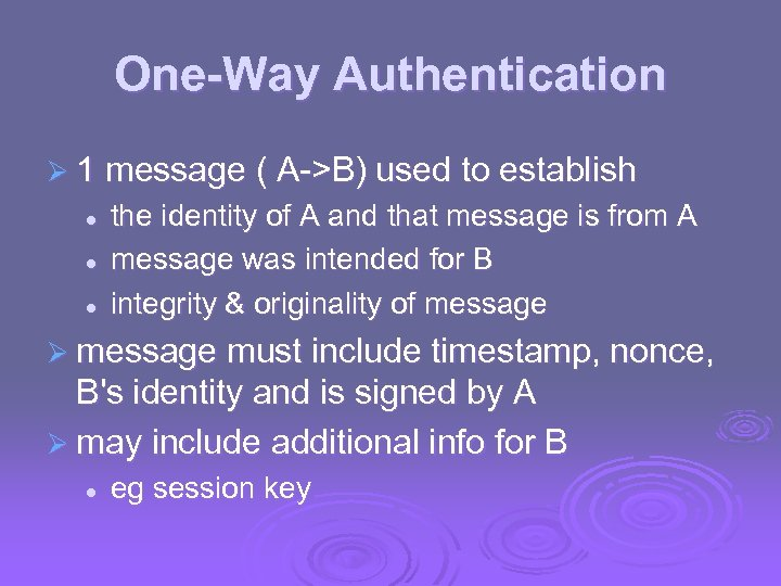 One-Way Authentication Ø 1 message ( A->B) used to establish l l l the
