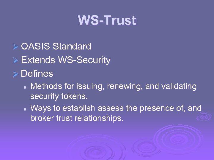 WS-Trust Ø OASIS Standard Ø Extends WS-Security Ø Defines l l Methods for issuing,