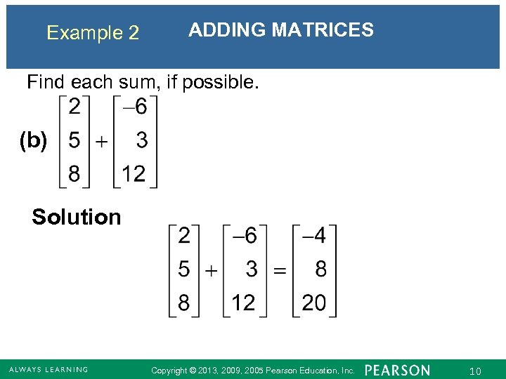 Example 2 ADDING MATRICES Find each sum, if possible. (b) Solution Copyright © 2013,