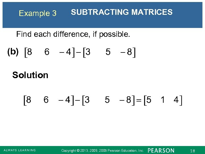 Example 3 SUBTRACTING MATRICES Find each difference, if possible. (b) Solution Copyright © 2013,