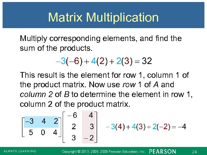 Matrix Multiplication Multiply corresponding elements, and find the sum of the products. This result