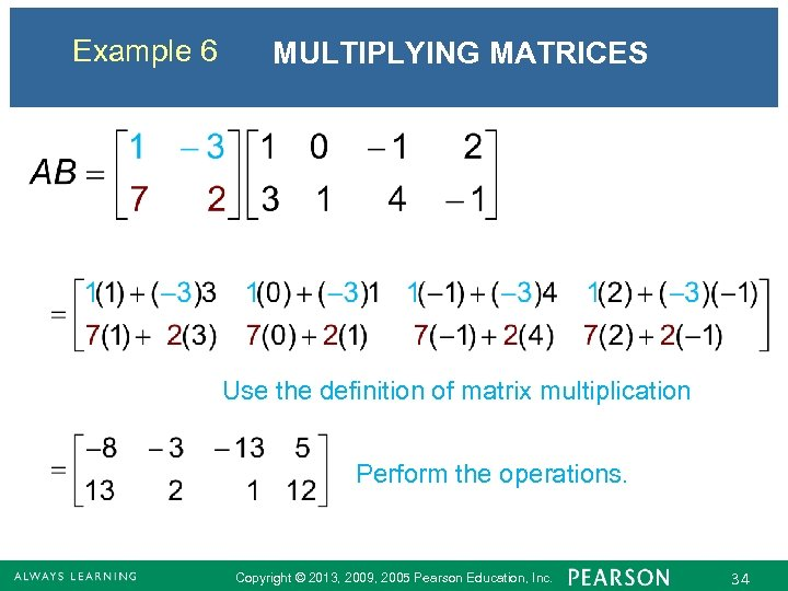 Example 6 MULTIPLYING MATRICES Use the definition of matrix multiplication Perform the operations. Copyright