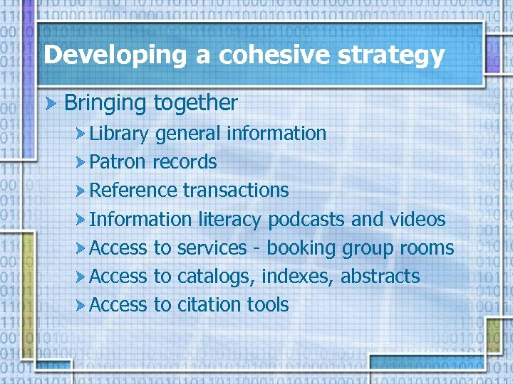 Developing a cohesive strategy Bringing together Library general information Patron records Reference transactions Information