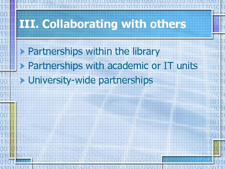III. Collaborating with others Partnerships within the library Partnerships with academic or IT units