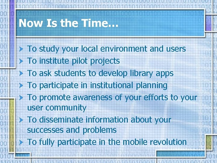 Now Is the Time… To study your local environment and users To institute pilot