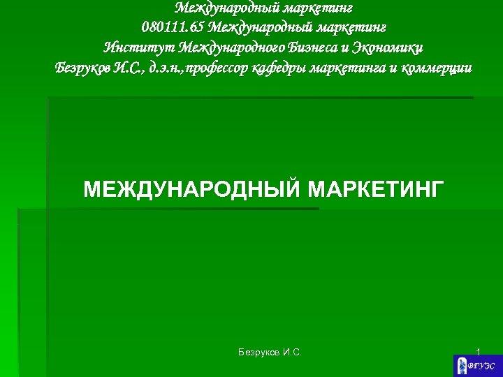 Международный маркетинг 080111. 65 Международный маркетинг Институт Международного Бизнеса и Экономики Безруков И. С.