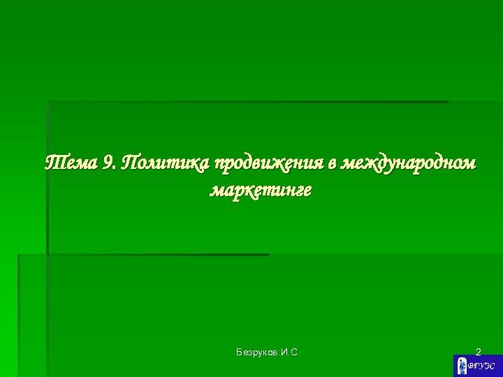 Тема 9. Политика продвижения в международном маркетинге Безруков И. С. 2