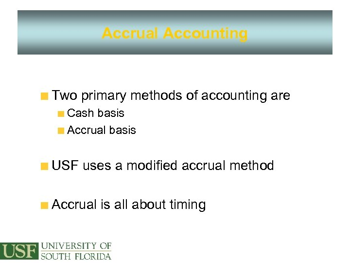 Accrual Accounting Two primary methods of accounting are Cash basis Accrual basis USF uses