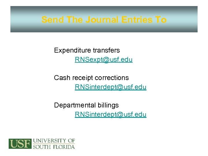 Send The Journal Entries To Expenditure transfers RNSexpt@usf. edu Cash receipt corrections RNSinterdept@usf. edu
