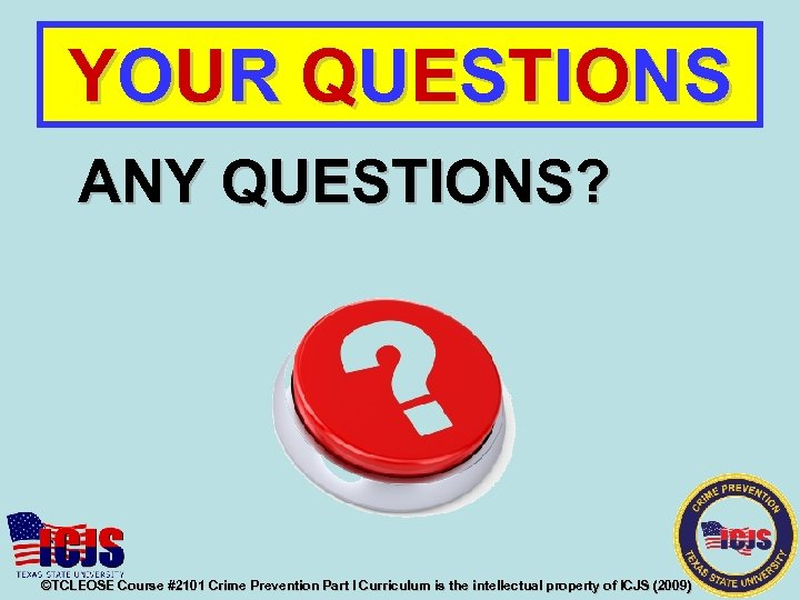 YOUR QUESTIONS ANY QUESTIONS? ©TCLEOSE Course #2101 Crime Prevention Part I Curriculum is the