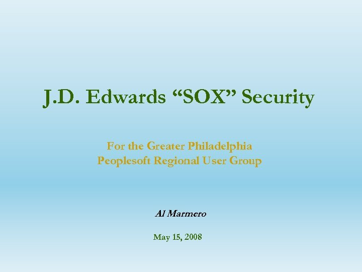 """J. D. Edwards """"SOX"""" Security For the Greater Philadelphia Peoplesoft Regional User Group Al"""
