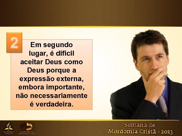 2 Em segundo lugar, é difícil aceitar Deus como Deus porque a expressão externa,