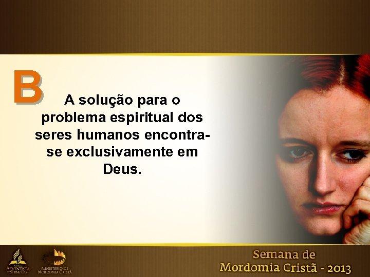 B A solução para o problema espiritual dos seres humanos encontrase exclusivamente em Deus.