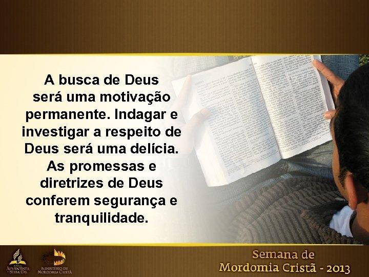 A busca de Deus será uma motivação permanente. Indagar e investigar a respeito de