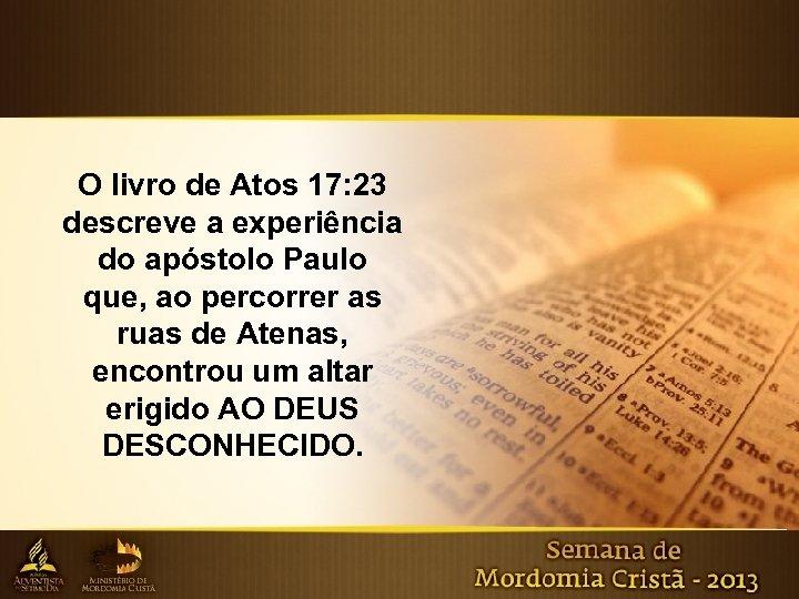 O livro de Atos 17: 23 descreve a experiência do apóstolo Paulo que, ao