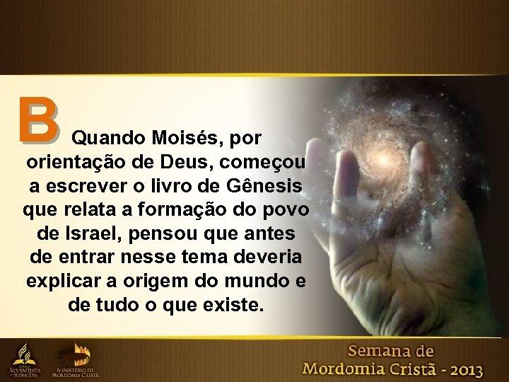 B Quando Moisés, por orientação de Deus, começou a escrever o livro de Gênesis