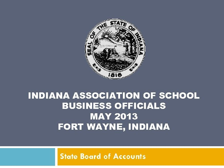 INDIANA ASSOCIATION OF SCHOOL BUSINESS OFFICIALS MAY 2013 FORT WAYNE, INDIANA State Board of