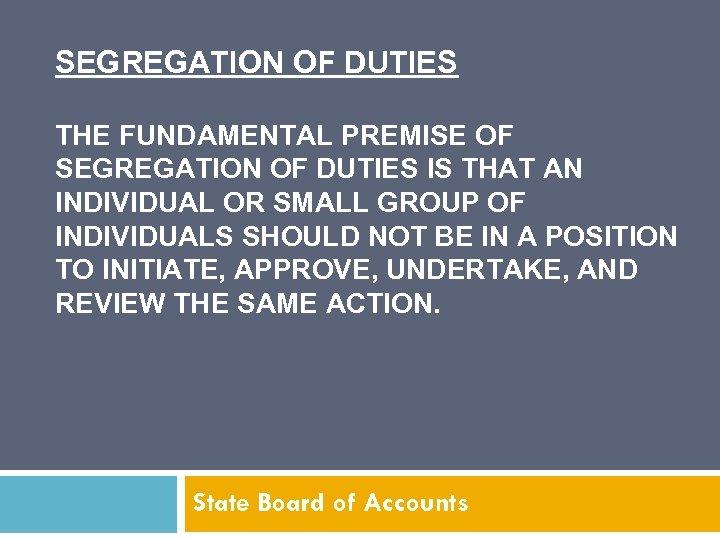 SEGREGATION OF DUTIES THE FUNDAMENTAL PREMISE OF SEGREGATION OF DUTIES IS THAT AN INDIVIDUAL