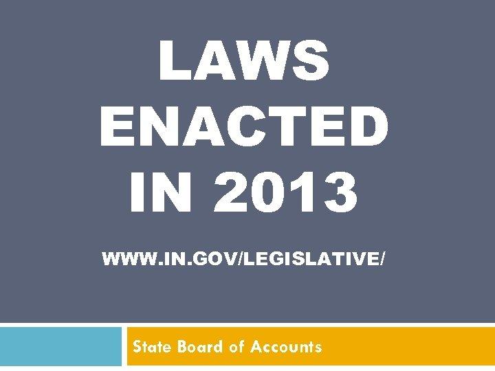 LAWS ENACTED IN 2013 WWW. IN. GOV/LEGISLATIVE/ State Board of Accounts