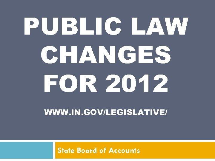 PUBLIC LAW CHANGES FOR 2012 WWW. IN. GOV/LEGISLATIVE/ State Board of Accounts