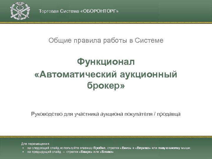 Торговая Система «ОБОРОНТОРГ» Общие правила работы в Системе Функционал «Автоматический аукционный брокер» Руководство для
