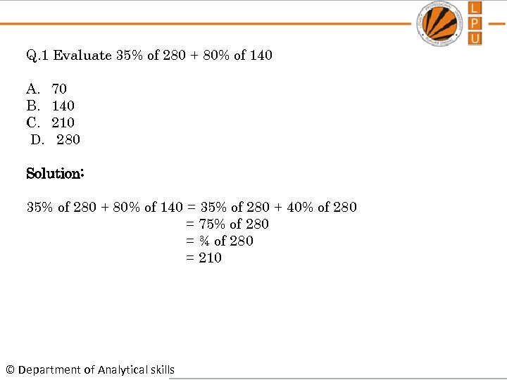 Q. 1 Evaluate 35% of 280 + 80% of 140 A. B. C. D.