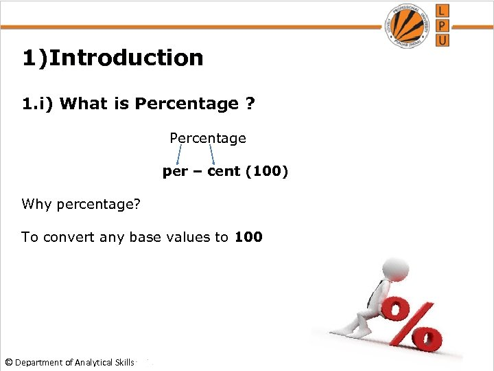 1)Introduction 1. i) What is Percentage ? Percentage per – cent (100) Why percentage?