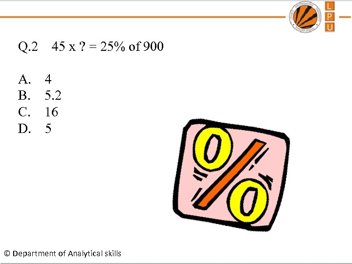 Q. 2 45 x ? = 25% of 900 A. 4 B. 5. 2