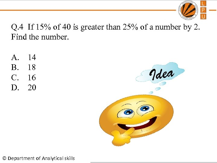Q. 4 If 15% of 40 is greater than 25% of a number by