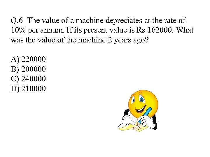Q. 6 The value of a machine depreciates at the rate of 10% per
