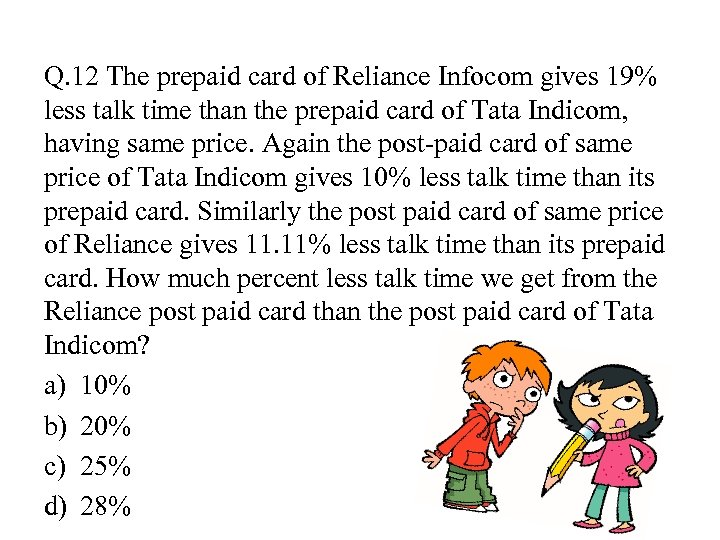 Q. 12 The prepaid card of Reliance Infocom gives 19% less talk time than