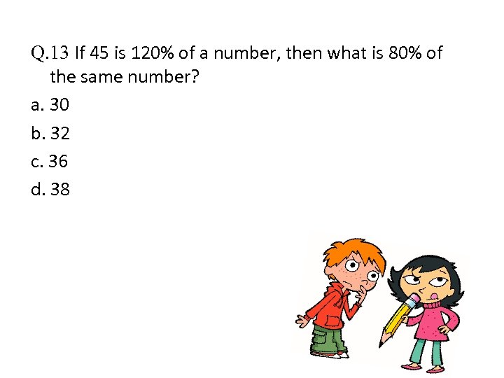 Q. 13 If 45 is 120% of a number, then what is 80% of