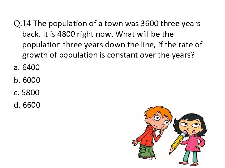 Q. 14 The population of a town was 3600 three years back. It is