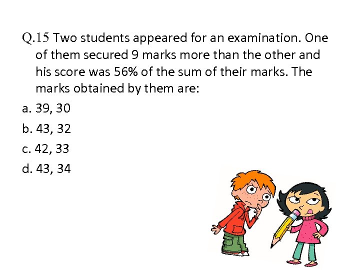 Q. 15 Two students appeared for an examination. One of them secured 9 marks