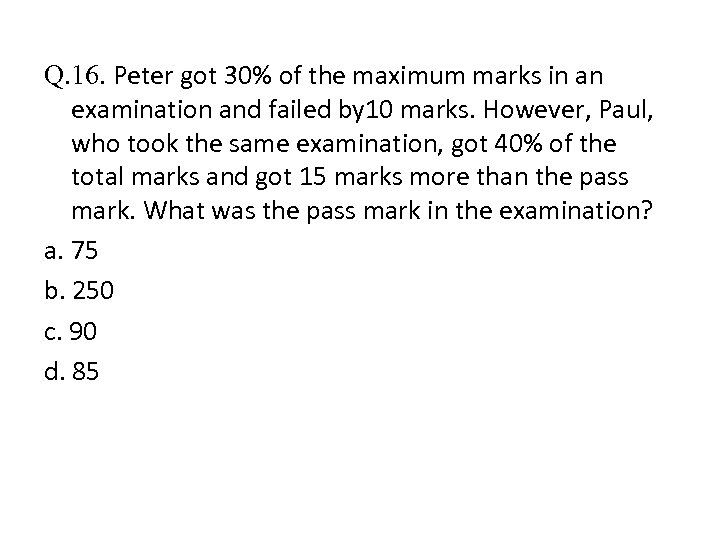 Q. 16. Peter got 30% of the maximum marks in an examination and failed