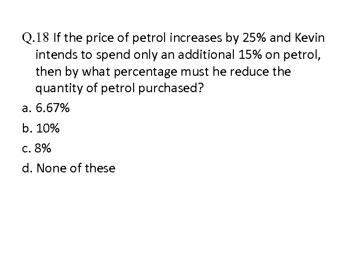 Q. 18 If the price of petrol increases by 25% and Kevin intends to