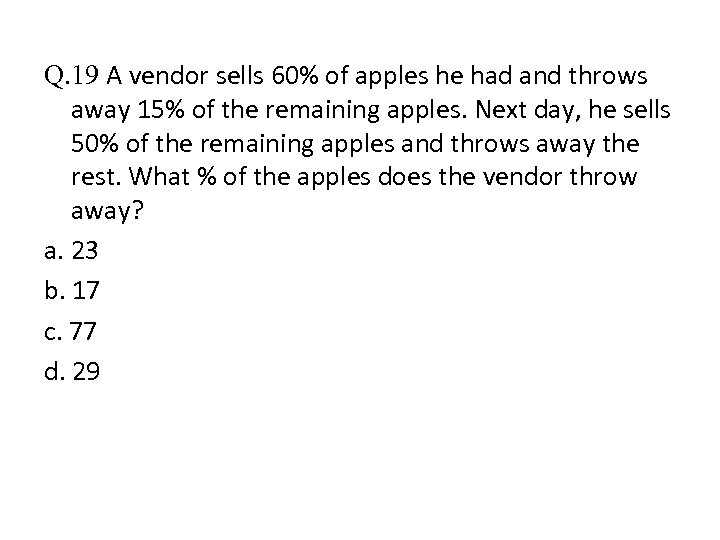 Q. 19 A vendor sells 60% of apples he had and throws away 15%