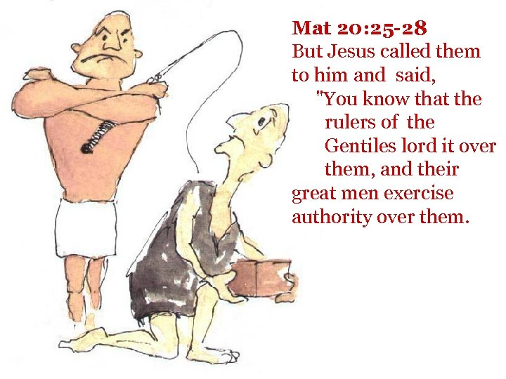 Mat 20: 25 -28 But Jesus called them to him and said,