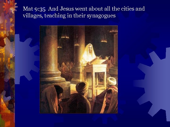 Mat 9: 35 And Jesus went about all the cities and villages, teaching in