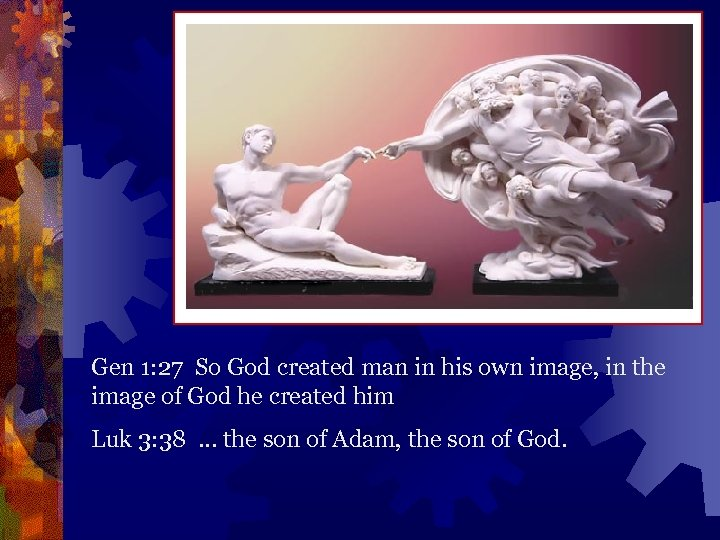 Gen 1: 27 So God created man in his own image, in the image