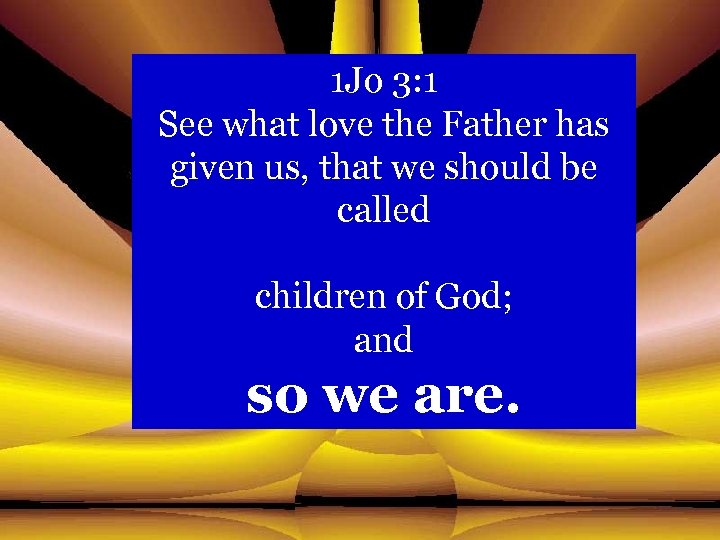 1 Jo 3: 1 See what love the Father has given us, that we