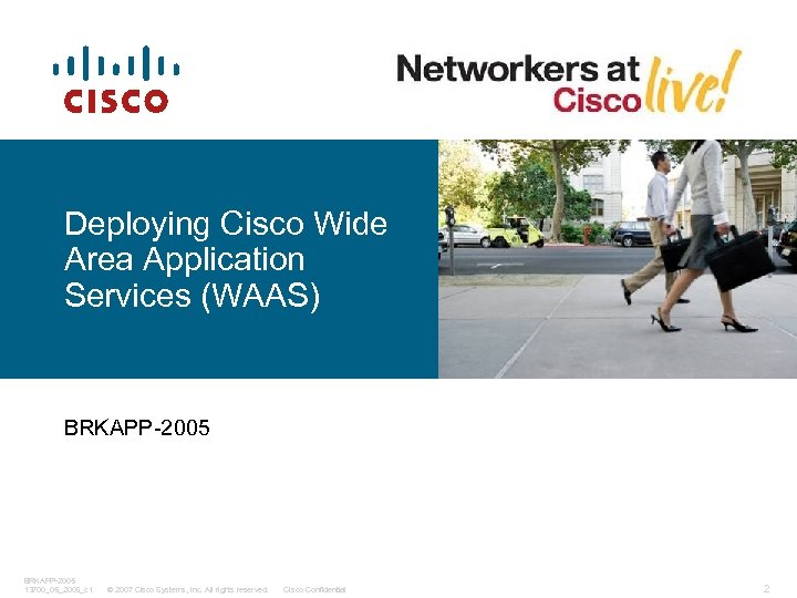 Deploying Cisco Wide Area Application Services (WAAS) BRKAPP-2005 13700_05_2006_c 1 © 2007 Cisco Systems,