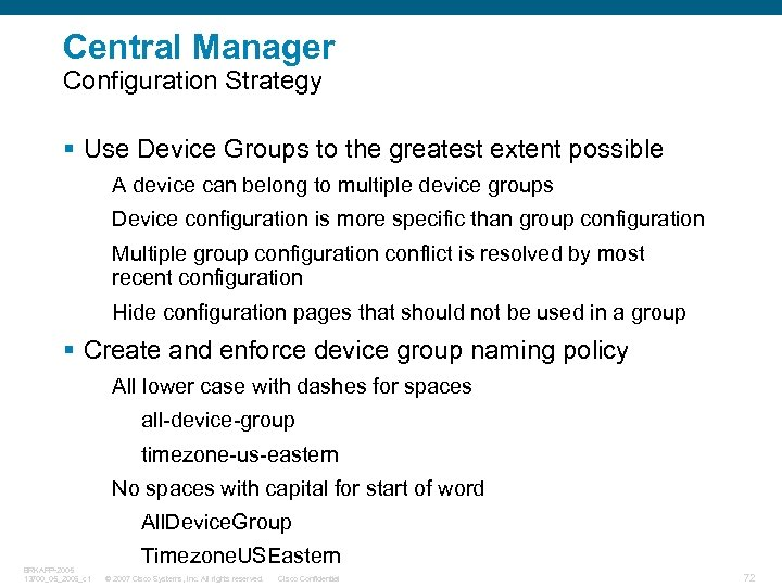 Central Manager Configuration Strategy § Use Device Groups to the greatest extent possible A