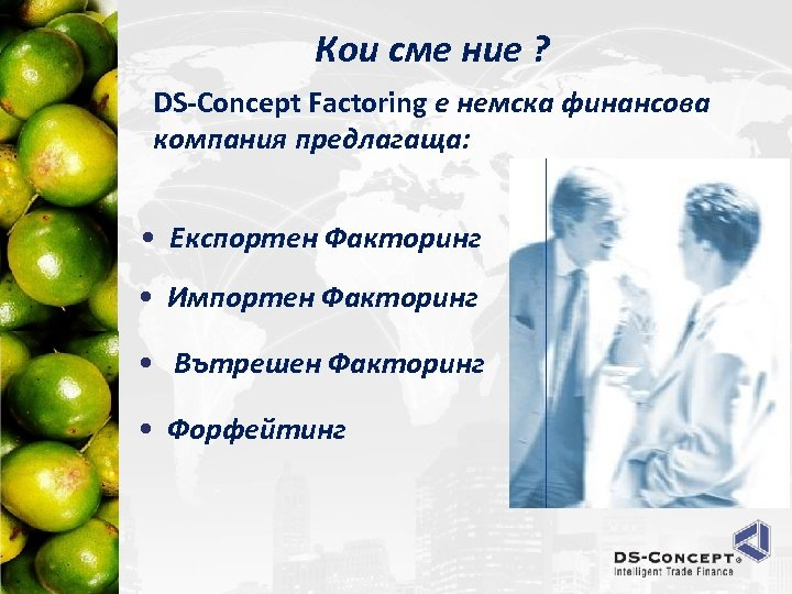 Кои сме ние ? DS-Concept Factoring е немска финансова компания предлагаща: • Експортен Факторинг