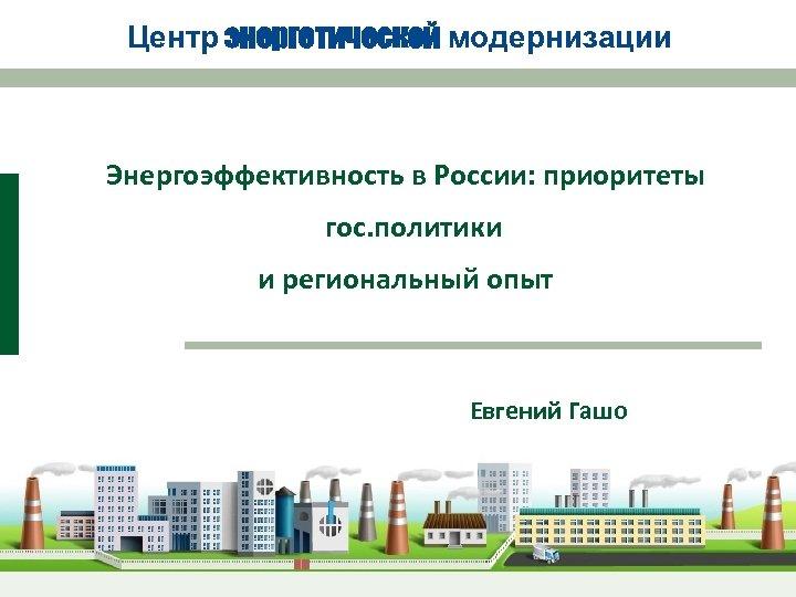 Центр энергетической модернизации Энергоэффективность в России: приоритеты гос. политики и региональный опыт Евгений Гашо