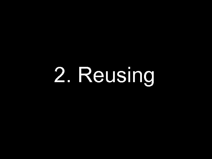 2. Reusing