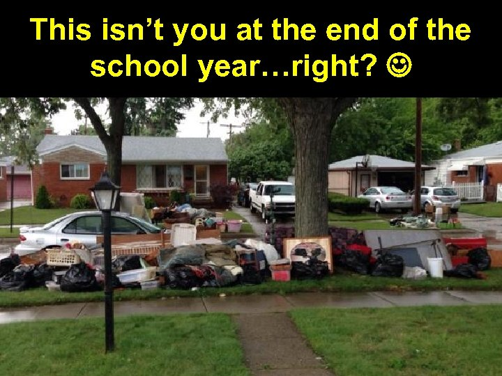 This isn't you at the end of the school year…right?